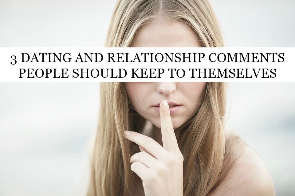 3 Dating and Relationship Comments People Should Keep To Themselves